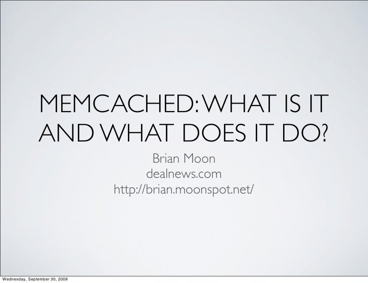 MEMCACHED: WHAT IS IT                 AND WHAT DOES IT DO?                                         Brian Moon             ...
