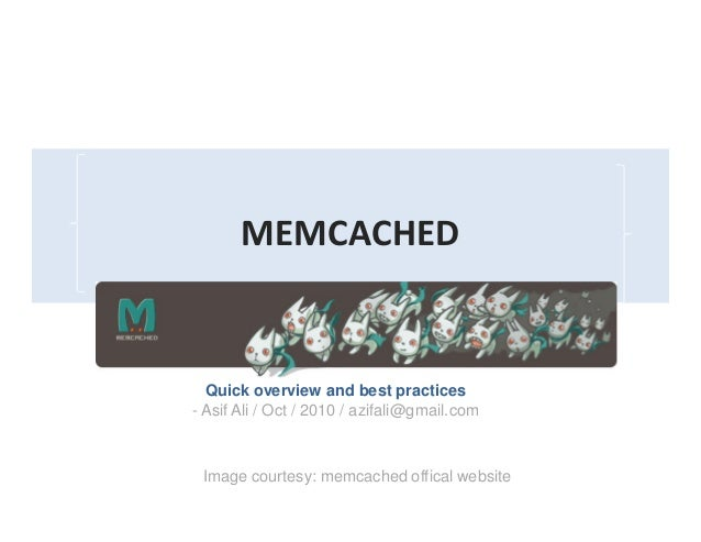 MEMCACHED An Overview Quick overview and best practices - Asif Ali / Oct / 2010 / azifali@gmail.com Image courtesy: memcac...