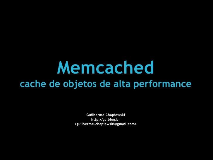 Memcached cache de objetos de alta performance Guilherme Chapiewski http://gc.blog.br <guilherme.chapiewski@gmail.com>