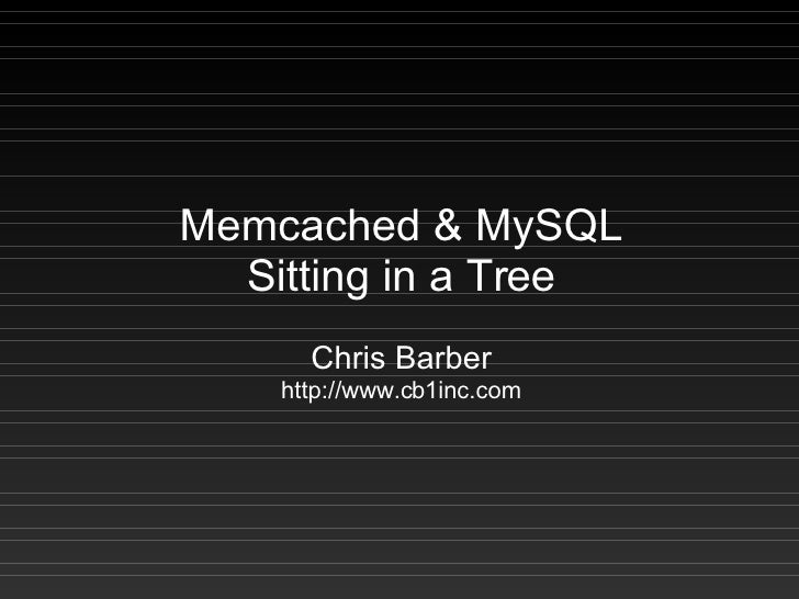 Memcached  MySQL   Sitting in a Tree       Chris Barber     http://www.cb1inc.com