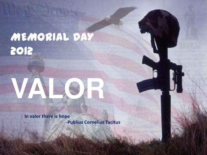 MEMORIAL DAY2012VALOR In valor there is hope                      -Publius Cornelius Tacitus