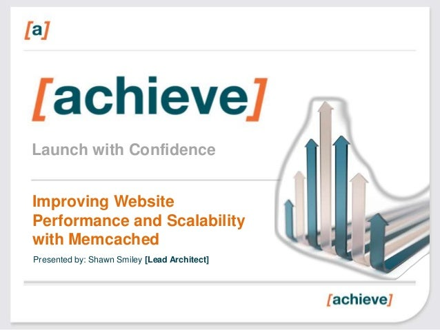 Launch with Confidence Improving Website Performance and Scalability with Memcached Presented by: Shawn Smiley [Lead Archi...