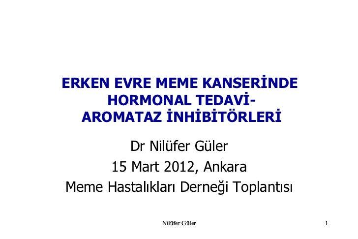 ERKEN EVRE MEME KANSERİNDE     HORMONAL TEDAVİ-  AROMATAZ İNHİBİTÖRLERİ        Dr Nilüfer Güler     15 Mart 2012, AnkaraMe...