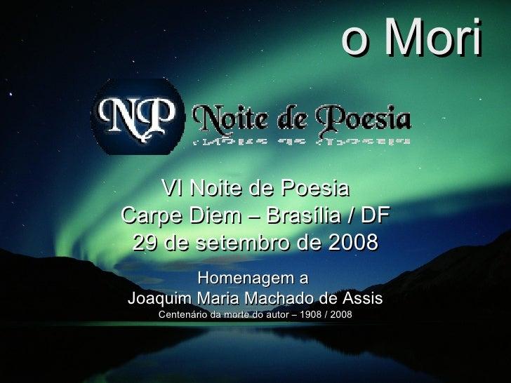 Memento Mori VI Noite de Poesia Carpe Diem – Brasília / DF 29 de setembro de 2008 Homenagem a  Joaquim Maria Machado de As...