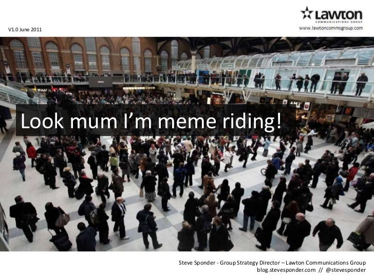 www.lawtoncommsgroup.com<br />V1.0 June 2011<br />Look mum I'm meme riding!<br />Steve Sponder - Group Strategy Director –...