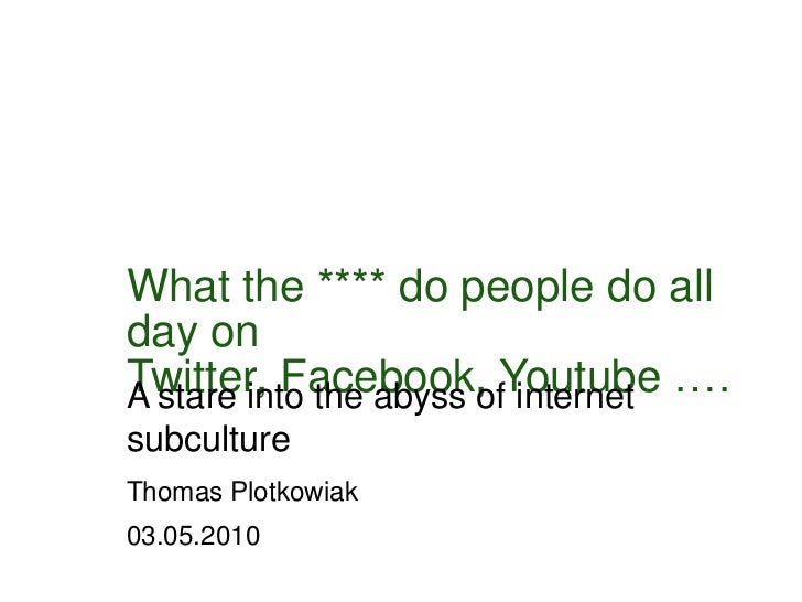 Whatthe**** do people do all day on Twitter, Facebook, Youtube ….<br />A stareintotheabyssofinternetsubculture<br />Thomas...