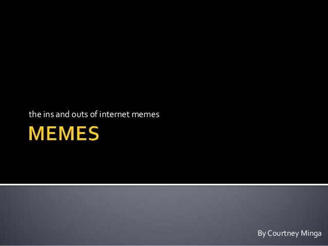 the ins and outs of internet memes                                     By Courtney Minga