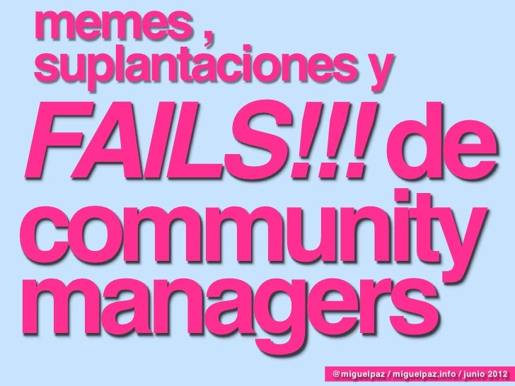 memes ,suplantaciones yFAILS!!! decommunitymanagers     @miguelpaz / miguelpaz.info / junio 2012