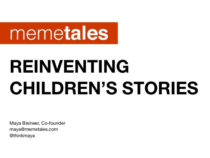REINVENTINGCHILDREN'S STORIESMaya Bisineer, Co-foundermaya@memetales.com@thinkmaya