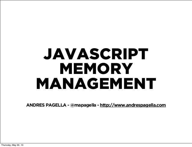 JAVASCRIPTMEMORYMANAGEMENTANDRES PAGELLA - @mapagella - http://www.andrespagella.comThursday, May 30, 13