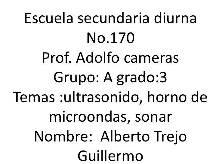 Escuela secundaria diurna No.170<br />Prof. Adolfo cameras<br />Grupo: A grado:3<br />Temas :ultrasonido, horno de microon...