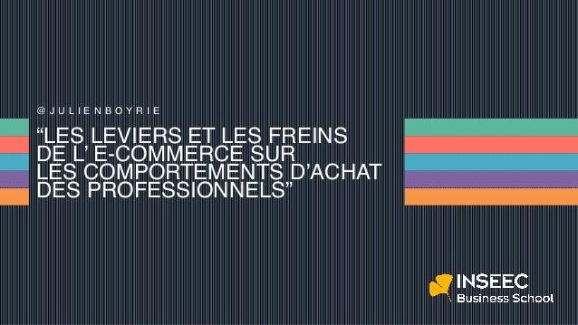 """""""LES LEVIERS ET LES FREINS DE L' E-COMMERCE SUR LES COMPORTEMENTS D'ACHAT DES PROFESSIONNELS"""" @ J U L I E N B O Y R I E"""