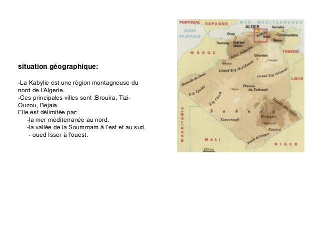 situation géographique:-La Kabylie est une région montagneuse dunord de l'Algerie.-Ces principales villes sont :Brouira, T...