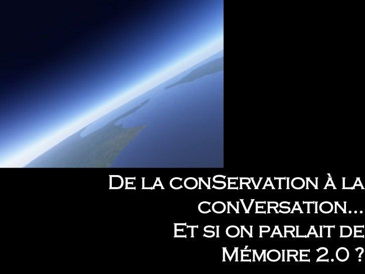 De la conServation à la conVersation… Et si on parlait de Mémoire 2.0 ?