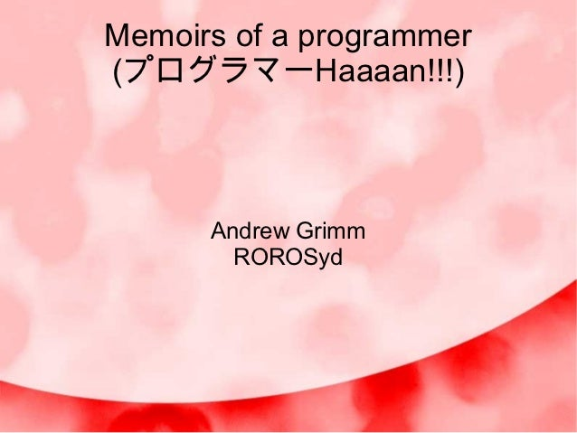Memoirs of a programmer(プログラマーHaaaan!!!)      Andrew Grimm        ROROSyd