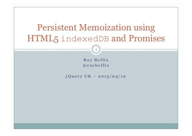 R a y B e l l i s@ r a y b e l l i sj Q u e r y U K – 2 0 1 3 / 0 4 / 1 91Persistent Memoization usingHTML5 indexedDB and ...