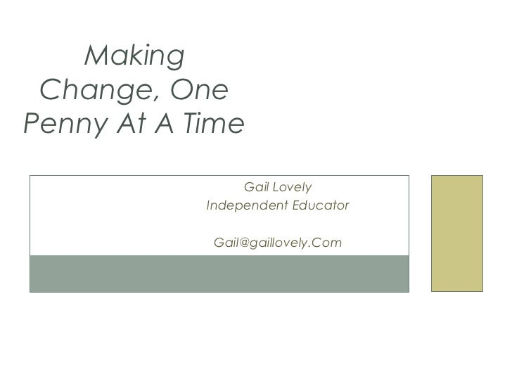 Making Change, OnePenny At A Time                 Gail Lovely            Independent Educator            Gail@gaillovely.Com