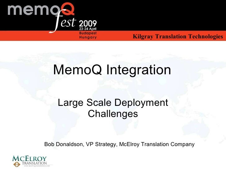 MemoQ Integration Large Scale Deployment Challenges Bob Donaldson, VP Strategy, McElroy Translation Company MemoQ Integrat...