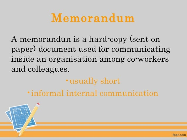 Memorandum A memorandun is a hard-copy (sent on paper) document used for communicating inside an organisation among co-wor...