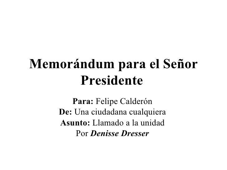 Memorándum para el Señor Presidente   Para:  Felipe Calderón  De:  Una ciudadana cualquiera  Asunto:  Llamado a la unidad ...