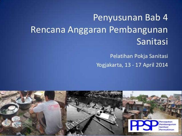 Penyusunan Bab 4 Rencana Anggaran Pembangunan Sanitasi Pelatihan Pokja Sanitasi Yogjakarta, 13 - 17 April 2014