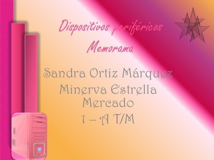 Dispositivos periféricos         Memorama Sandra Ortiz Márquez   Minerva Estrella      Mercado      1 – A T/M