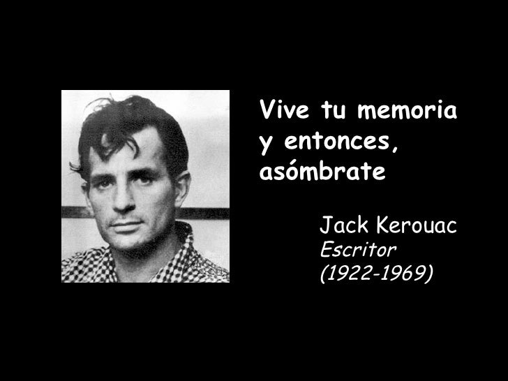 Vive tu memoria y entonces, asómbrate Jack Kerouac Escritor (1922-1969)