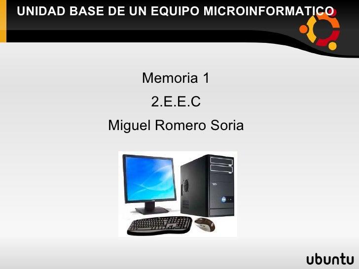 UNIDAD BASE DE UN EQUIPO MICROINFORMATICO <ul><li>Memoria 1 </li></ul><ul><li>2.E.E.C </li></ul><ul><li>Miguel Romero Sori...
