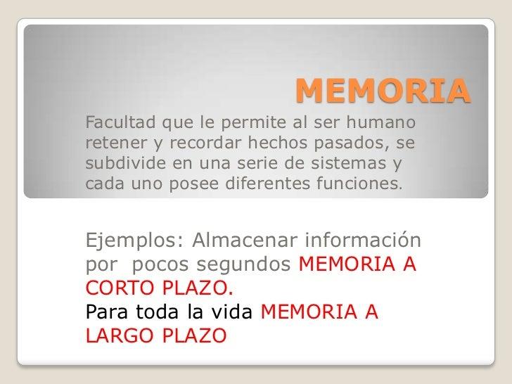 MEMORIAFacultad que le permite al ser humanoretener y recordar hechos pasados, sesubdivide en una serie de sistemas ycada ...