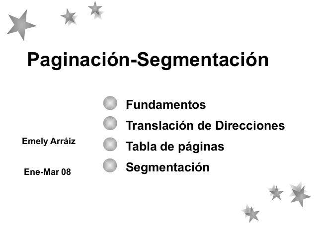 Paginación-Segmentación Fundamentos Translación de Direcciones Emely Arráiz Ene-Mar 08  Tabla de páginas Segmentación