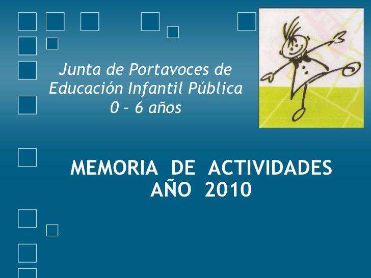 <ul><li>MEMORIA  DE  ACTIVIDADES AÑO  2010 </li></ul><ul><li>Junta de Portavoces de Educación Infantil Pública 0 – 6 años ...
