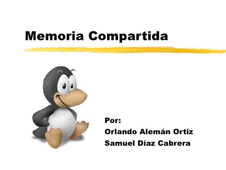 Memoria Compartida Por: Orlando Alemán Ortiz Samuel Díaz Cabrera