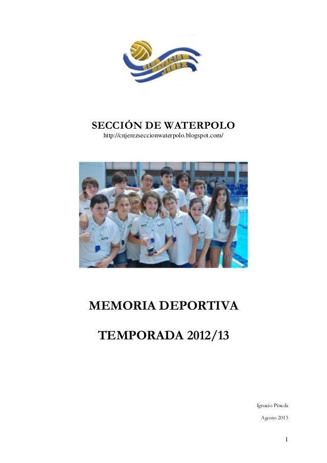 1 SECCIÓN DE WATERPOLO http://cnjerezseccionwaterpolo.blogspot.com/ MEMORIA DEPORTIVA TEMPORADA 2012/13 Ignacio Pineda Ago...