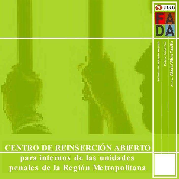 1 CENTRO DE REINSERCIÓN ABIERTO para internos de las unidades penales de la Región Metropolitana Seminario de investigació...