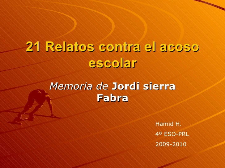 21 Relatos contra el acoso escolar Memoria de   Jordi sierra Fabra Hamid H. 4º ESO-PRL 2009-2010