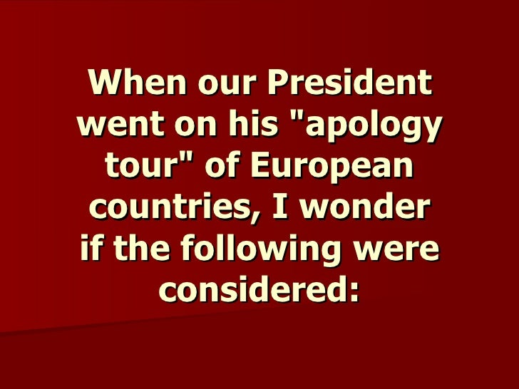 """When our President went on his """"apology tour"""" of European countries, I wonder ifthe following were considered:"""