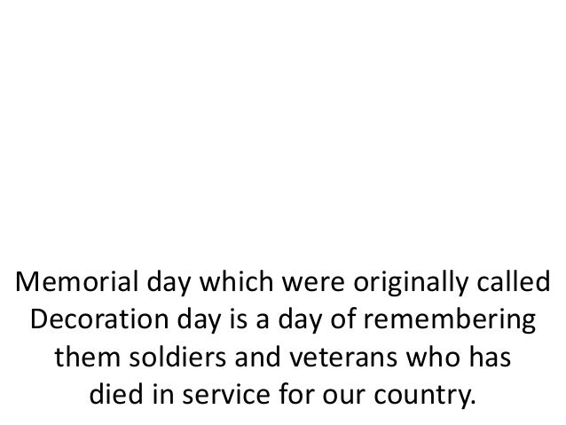 Memorial day which were originally calledDecoration day is a day of rememberingthem soldiers and veterans who hasdied in s...