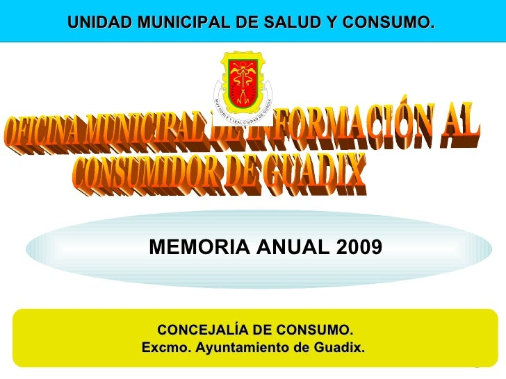 MEMORIA ANUAL 2009 CONCEJALÍA DE CONSUMO. Excmo. Ayuntamiento de Guadix.  UNIDAD MUNICIPAL DE SALUD Y CONSUMO.   OFICINA M...