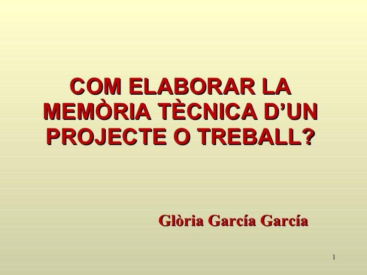 COM ELABORAR LA MEMÒRIA TÈCNICA D'UN PROJECTE O TREBALL? <ul><li>Glòria García García </li></ul>