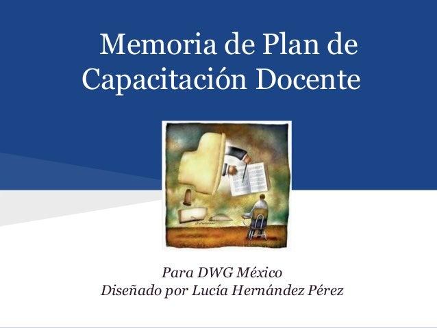 Memoria de Plan deCapacitación Docente         Para DWG México Diseñado por Lucía Hernández Pérez