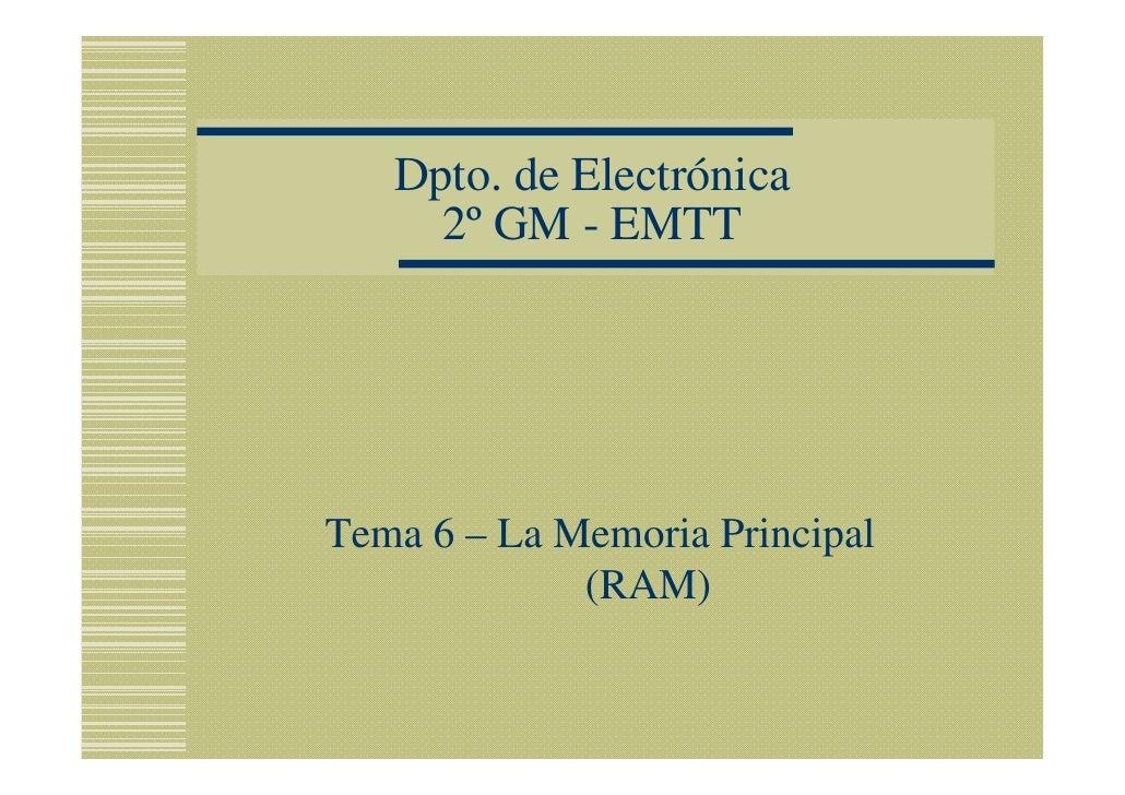Dpto. de Electrónica      2º GM - EMTT     Tema 6 – La Memoria Principal              (RAM)