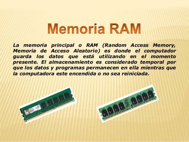 La memoria principal o RAM (Random Access Memory, Memoria de Acceso Aleatorio) es donde el computador guarda los datos que...