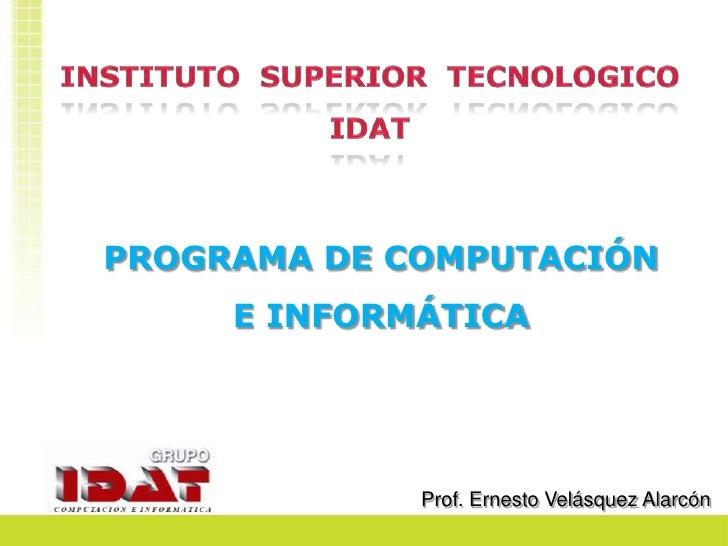 INSTITUTO  SUPERIOR  TECNOLOGICO IDAT<br />PROGRAMA DE COMPUTACIÓN E INFORMÁTICA<br />Prof. Ernesto Velásquez Alarcón<br />