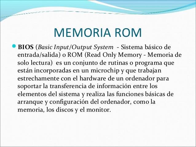 MEMORIA ROM BIOS (Basic Input/Output System - Sistema básico de entrada/salida) o ROM (Read Only Memory - Memoria de solo...