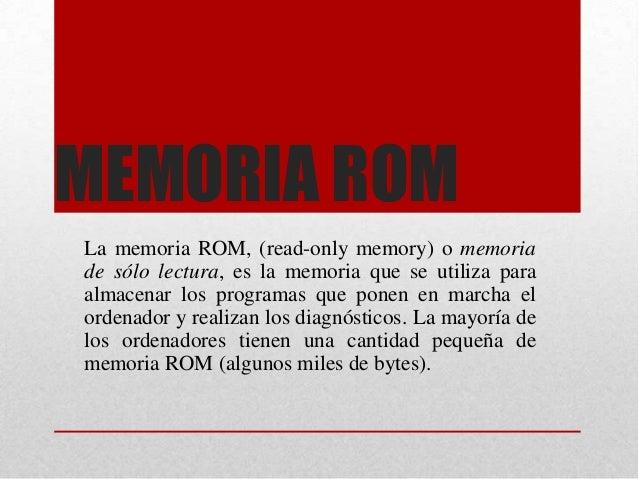 MEMORIA ROM La memoria ROM, (read-only memory) o memoria de sólo lectura, es la memoria que se utiliza para almacenar los ...