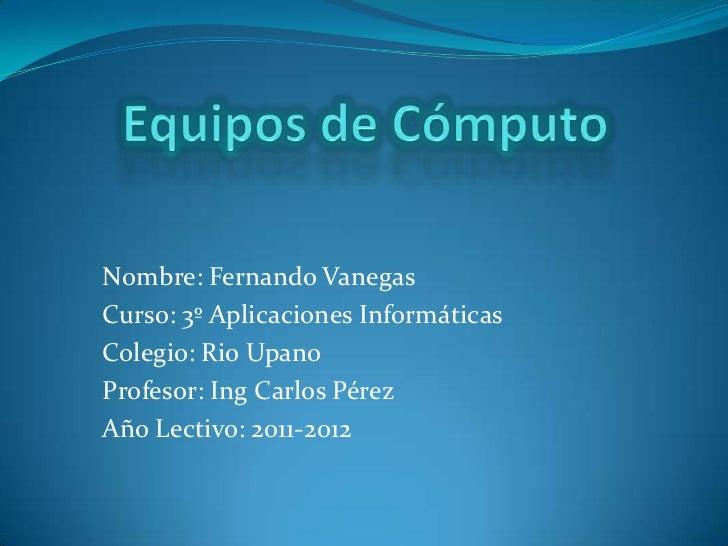 Nombre: Fernando VanegasCurso: 3º Aplicaciones InformáticasColegio: Rio UpanoProfesor: Ing Carlos PérezAño Lectivo: 2011-2...