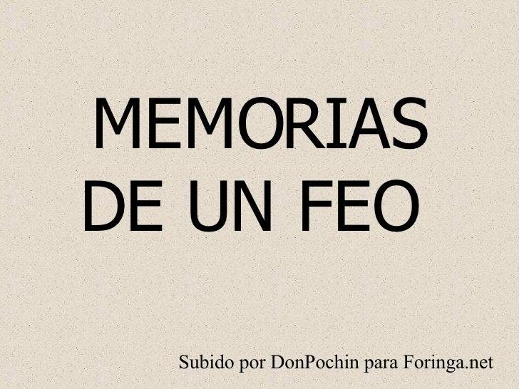 MEMORIAS DE UN FEO  Subido por DonPochin para Foringa.net