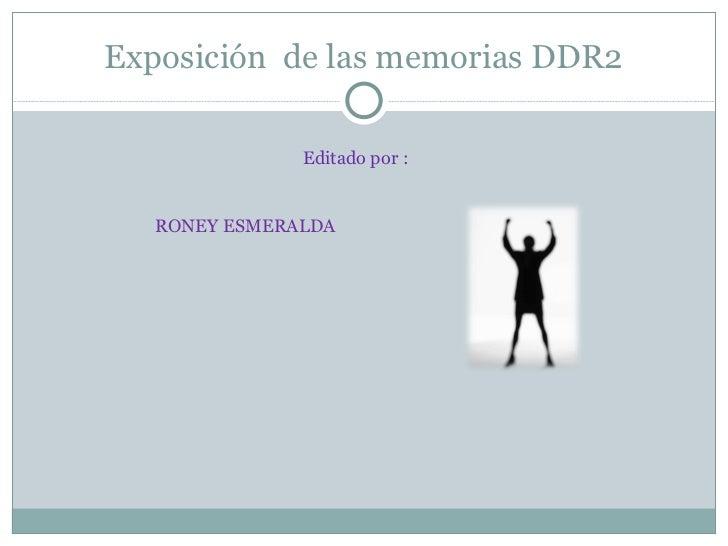 Exposición  de las memorias DDR2 Editado por : RONEY ESMERALDA