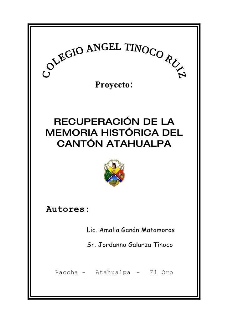 Proyecto:     RECUPERACIÓN DE LA MEMORIA HISTÓRICA DEL  CANTÓN ATAHUALPA     Autores:              Lic. Amalia Ganán Matam...