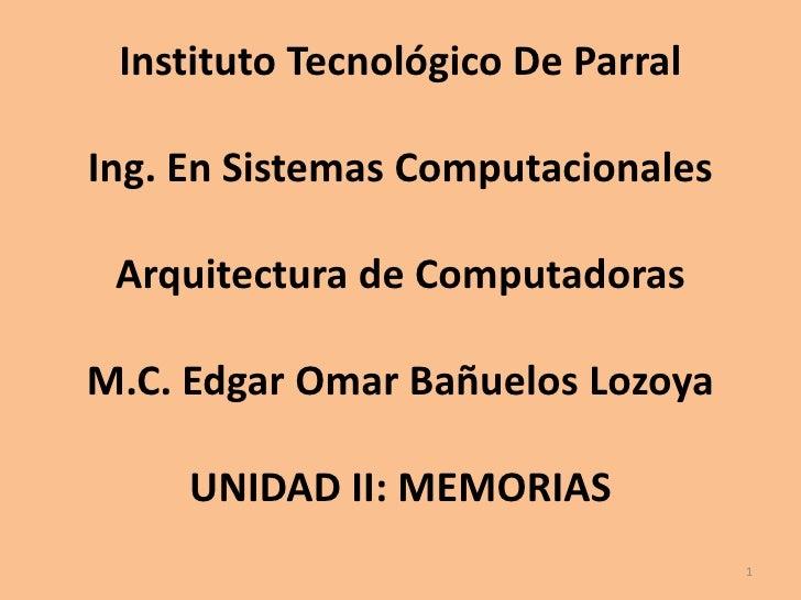 Instituto Tecnológico De ParralIng. En Sistemas ComputacionalesArquitectura de ComputadorasM.C. Edgar Omar Bañuelos Lozoya...